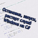 Остановка, запуск, рестарт служб Windows на C#